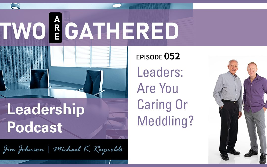 Leaders: Are You Caring Or Meddling?